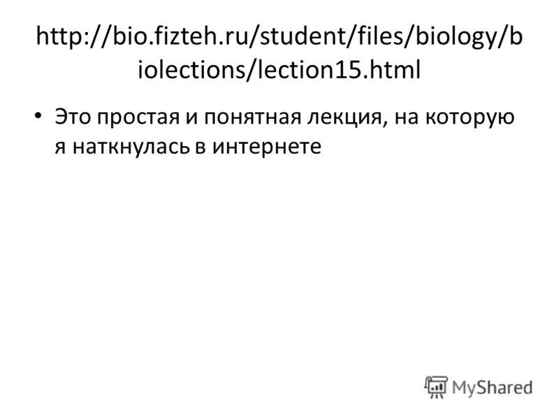 http://bio.fizteh.ru/student/files/biology/b iolections/lection15.html Это простая и понятная лекция, на которую я наткнулась в интернете