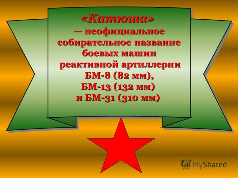 «Катюша» неофициальное неофициальное собирательное название собирательное название боевых машин реактивной артиллерии реактивной артиллерии БМ-8 (82 мм), БМ-8 (82 мм), БМ-13 (132 мм) и БМ-31 (310 мм) «Катюша» неофициальное собирательное название боев