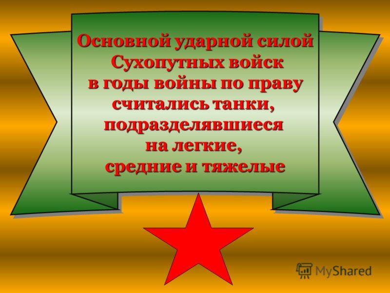 Основной ударной силой Сухопутных войск Сухопутных войск в годы войны по праву в годы войны по праву считались танки, подразделявшиеся на легкие, средние и тяжелые Основной ударной силой Сухопутных войск в годы войны по праву считались танки, подразд