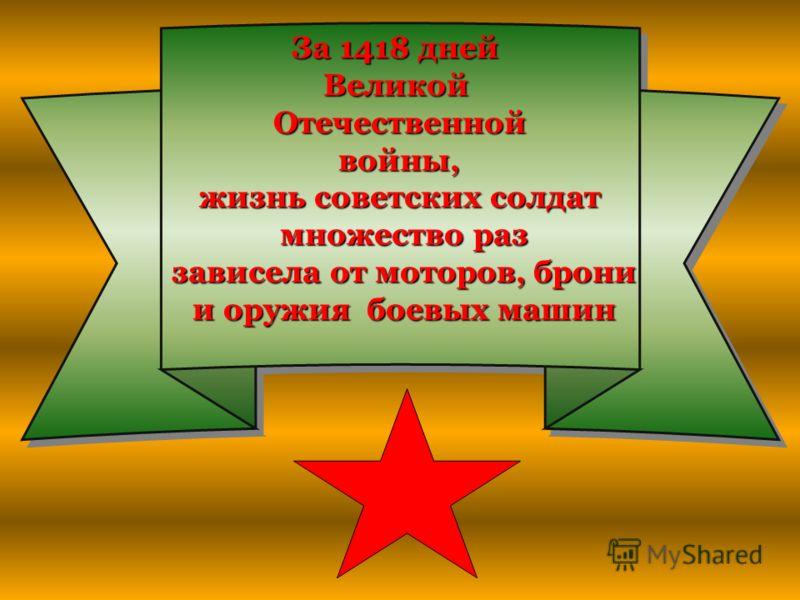 За 1418 дней ВеликойОтечественной войны, войны, жизнь советских солдат множество раз множество раз зависела от моторов, брони зависела от моторов, брони и оружия боевых машин и оружия боевых машин За 1418 дней Великой Отечественной войны, жизнь совет