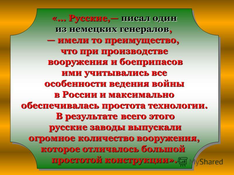 «... Русские, писал один из немецких генералов, из немецких генералов, имели то преимущество, имели то преимущество, что при производстве вооружения и боеприпасов вооружения и боеприпасов ими учитывались все ими учитывались все особенности ведения во