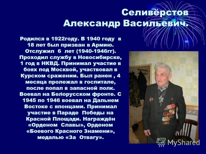 Селивёрстов Александр Васильевич.. Родился в 1922году. В 1940 году в 18 лет был призван в Армию. Отслужил 6 лет (1940-1946гг). Проходил службу в Новосибирске, 1 год в НКВД. Принимал участие в боях под Москвой, участвовал в Курском сражении. Был ранен