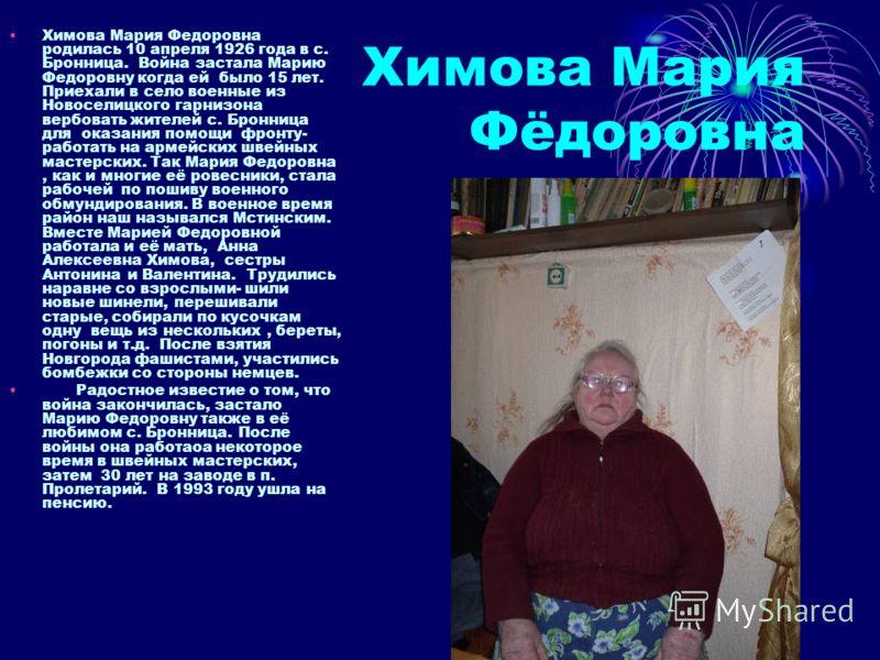 Химова Мария Фёдоровна Химова Мария Федоровна родилась 10 апреля 1926 года в с. Бронница. Война застала Марию Федоровну когда ей было 15 лет. Приехали в село военные из Новоселицкого гарнизона вербовать жителей с. Бронница для оказания помощи фронту-
