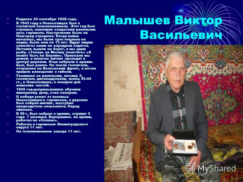 Малышев Виктор Васильевич Родился 24 сентября 1928 года. В 1943 году в Новоселицах был в госпитале вольнонаемным. Этот год был страшен, завалили солдатами ранеными весь гарнизон. Наступление было на Новгород страшное. Когда война началась, мы были тр