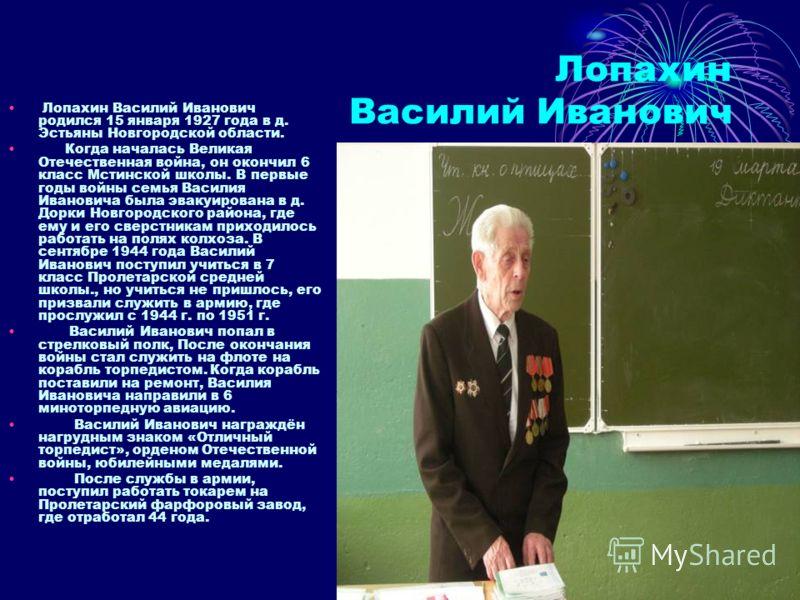 Лопахин Василий Иванович Лопахин Василий Иванович родился 15 января 1927 года в д. Эстьяны Новгородской области. Когда началась Великая Отечественная война, он окончил 6 класс Мстинской школы. В первые годы войны семья Василия Ивановича была эвакуиро