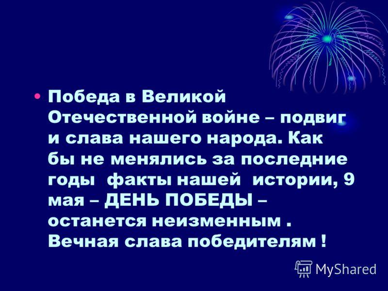 Победа в Великой Отечественной войне – подвиг и слава нашего народа. Как бы не менялись за последние годы факты нашей истории, 9 мая – ДЕНЬ ПОБЕДЫ – останется неизменным. Вечная слава победителям !