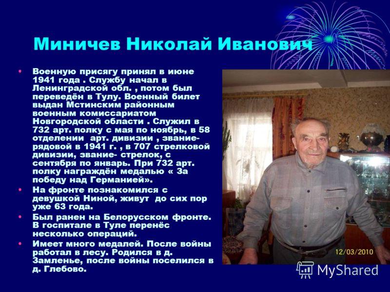 Миничев Николай Иванович Военную присягу принял в июне 1941 года. Службу начал в Ленинградской обл., потом был переведён в Тулу. Военный билет выдан Мстинским районным военным комиссариатом Новгородской области. Служил в 732 арт. полку с мая по ноябр