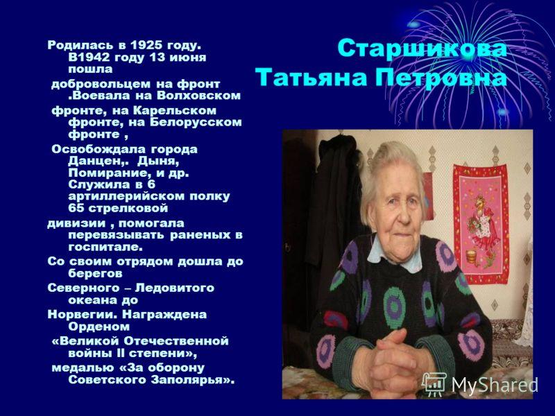 Старшикова Татьяна Петровна Родилась в 1925 году. В1942 году 13 июня пошла добровольцем на фронт.Воевала на Волховском фронте, на Карельском фронте, на Белорусском фронте, Освобождала города Данцен,. Дыня, Помирание, и др. Служила в 6 артиллерийском