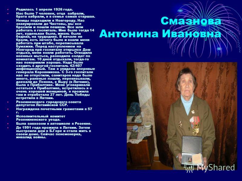Смазнова Антонина Ивановна Родилась 1 апреля 1926 года. Нас было 7 человек, отца забрали, брата забрали, я в семье самая старшая. Немцы подходили к Новгороду. Нас эвакуировали до Частовы, мы все бросили и пошли пешком. Все шли работать в госпиталь. М