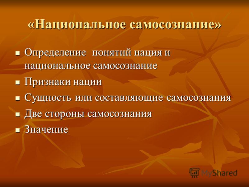 «Национальное самосознание» Определение понятий нация и национальное самосознание Определение понятий нация и национальное самосознание Признаки нации Признаки нации Сущность или составляющие самосознания Сущность или составляющие самосознания Две ст