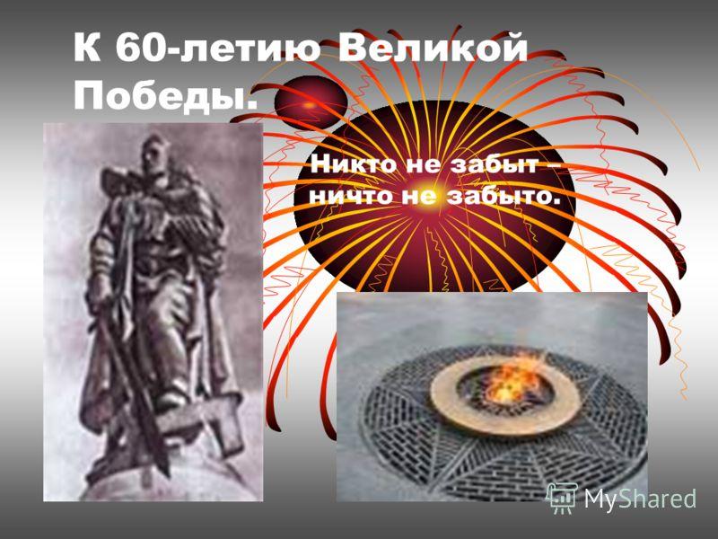 К 60-летию Великой Победы. Никто не забыт – ничто не забыто.