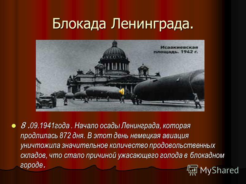 Блокада Ленинграда. 8. 09.1941года. Начало осады Ленинграда, которая продлилась 872 дня. В этот день немецкая авиация уничтожила значительное количество продовольственных складов, что стало причиной ужасающего голода в блокадном городе. 8. 09.1941год