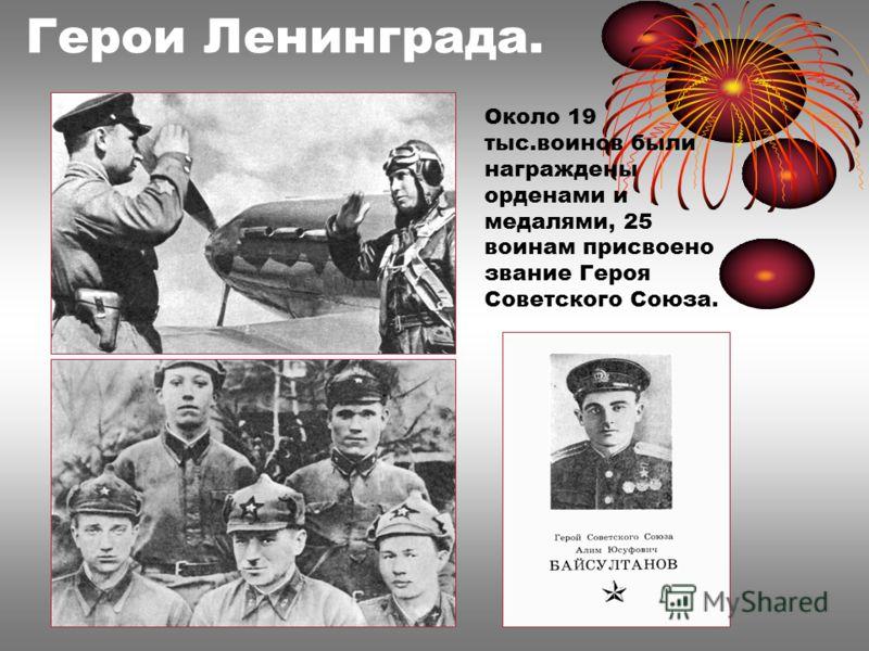 Герои Ленинграда. Около 19 тыс.воинов были награждены орденами и медалями, 25 воинам присвоено звание Героя Советского Союза.