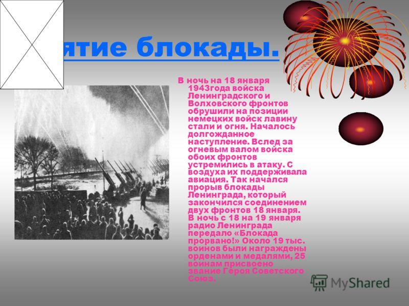 Снятие блокады. В ночь на 18 января 1943года войска Ленинградского и Волховского фронтов обрушили на позиции немецких войск лавину стали и огня. Началось долгожданное наступление. Вслед за огневым валом войска обоих фронтов устремились в атаку. С воз