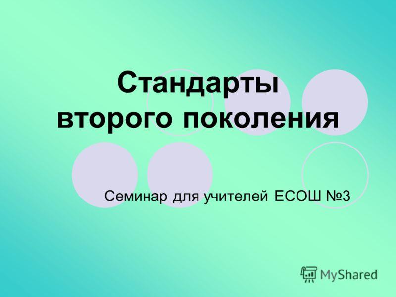 Стандарты второго поколения Семинар для учителей ЕСОШ 3