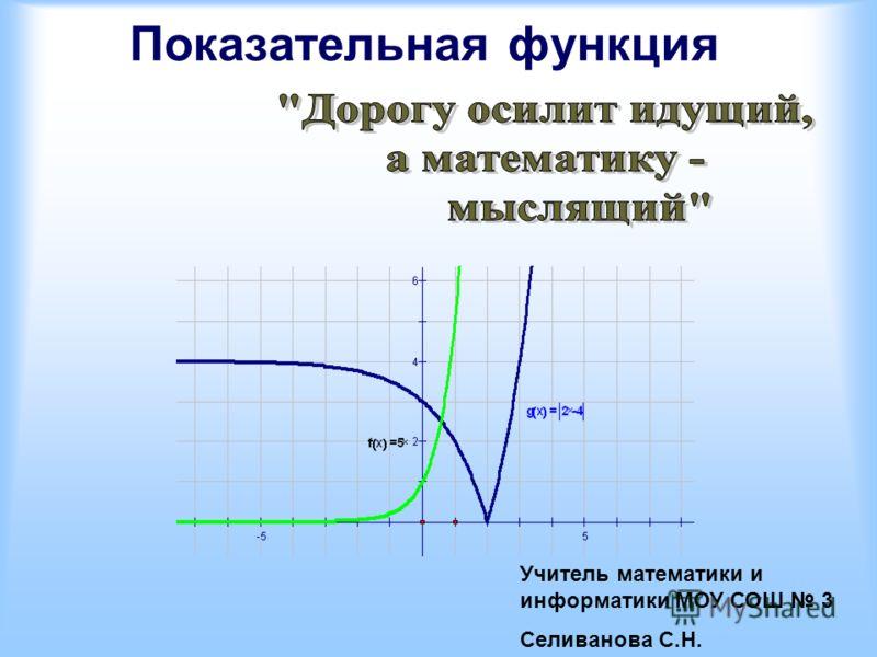 Показательная функция Учитель математики и информатики МОУ СОШ 3 Селиванова С.Н.