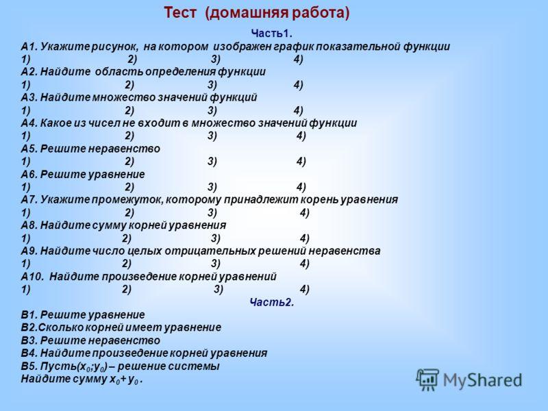 Тест (домашняя работа) Часть1. А1. Укажите рисунок, на котором изображен график показательной функции 1) 2) 3) 4) А2. Найдите область определения функции 1) 2) 3) 4) А3. Найдите множество значений функций 1) 2) 3) 4) А4. Какое из чисел не входит в мн