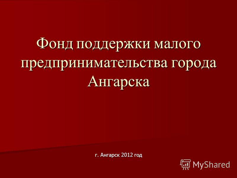 г. Ангарск 2012 год Фонд поддержки малого предпринимательства города Ангарска