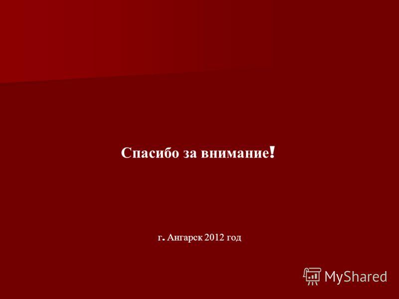 Спасибо за внимание ! г. Ангарск 2012 год