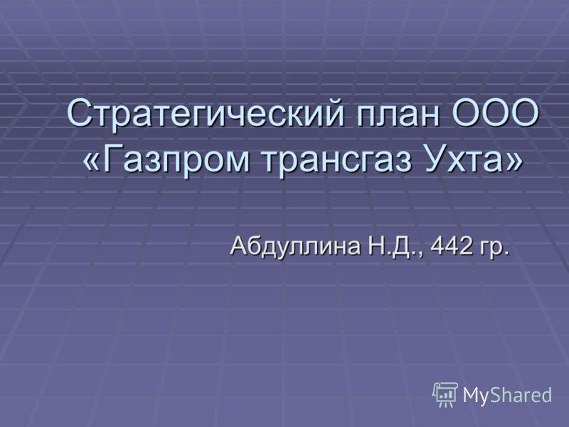 Стратегический план ООО «Газпром трансгаз Ухта» Абдуллина Н.Д., 442 гр.