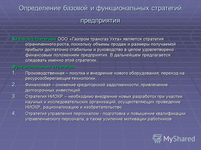 Определение базовой и функциональных стратегий предприятия Базовой стратегией ООО «Газпром трансгаз Ухта» является стратегия ограниченного роста, поскольку объемы продаж и размеры получаемой прибыли достаточно стабильны и руководство в целом удовлетв