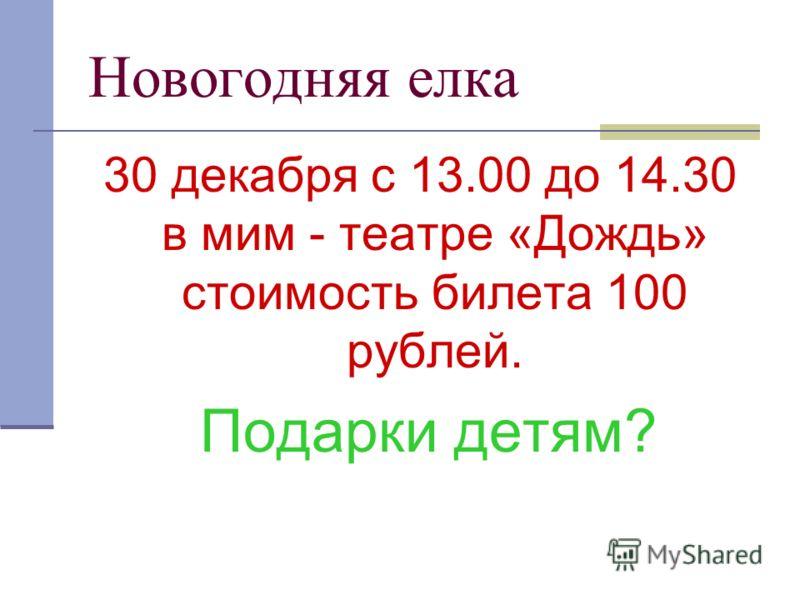 Новогодняя елка 30 декабря с 13.00 до 14.30 в мим - театре «Дождь» стоимость билета 100 рублей. Подарки детям?
