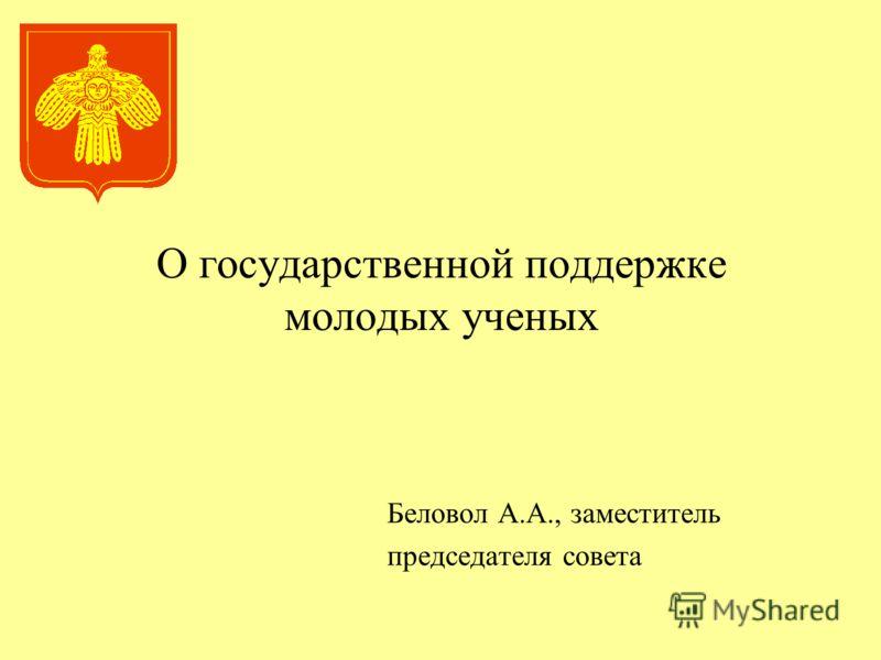 О государственной поддержке молодых ученых Беловол А.А., заместитель председателя совета