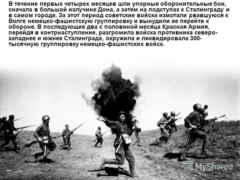 В течение первых четырех месяцев шли упорные оборонительные бои, сначала в большой излучине Дона, а затем на подступах к Сталинграду и в самом городе. За этот период советские войска измотали рвавшуюся к Волге немецко-фашистскую группировку и вынудил