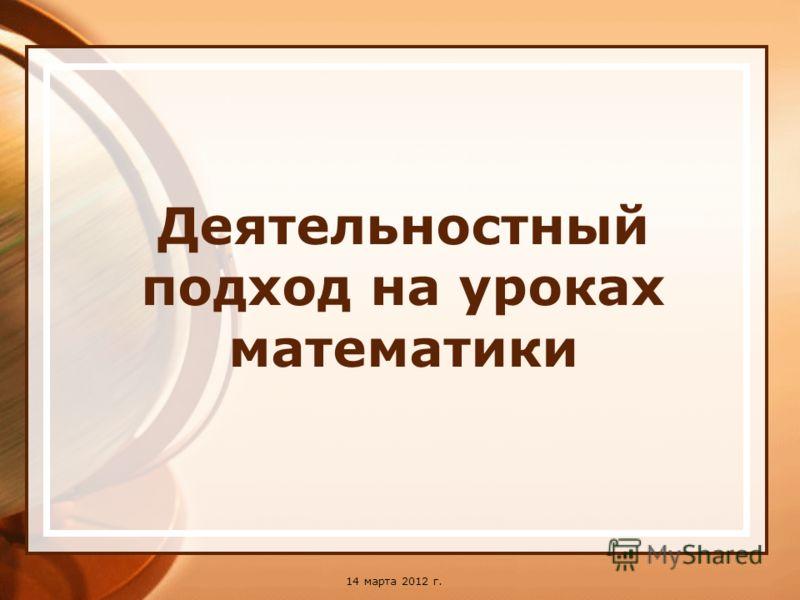 14 марта 2012 г. Деятельностный подход на уроках математики