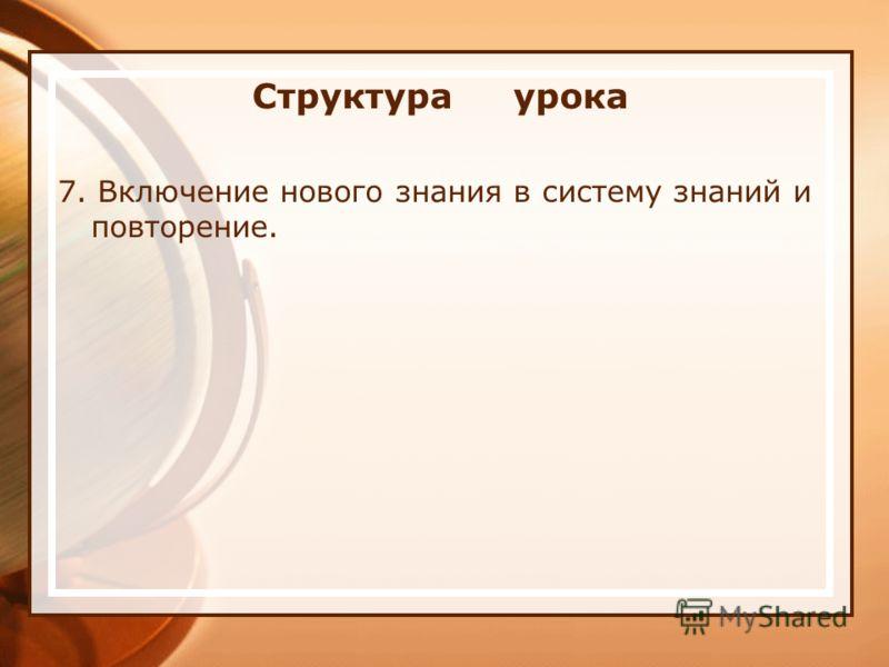 Структура урока 7. Включение нового знания в систему знаний и повторение.