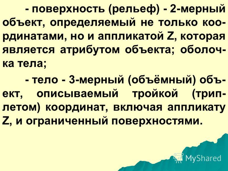 - область (полигон, контур, контур- ный объект) - 2-мерный (площадной) объект, внутренняя область, ограни- ченная замкнутой последовательнос- тью линий, и идентифицируемая внут- ренней точкой (меткой); - ячейка (регулярная ячейка) - 2- мерный объект,