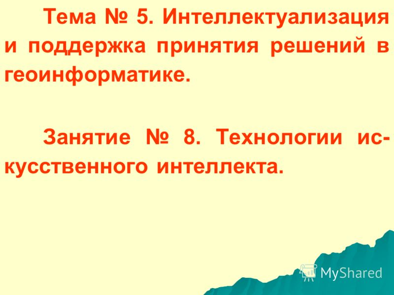 Тема 5. Интеллектуализация и поддержка принятия решений в геоинформатике. Занятие 8. Технологии ис- кусственного интеллекта.