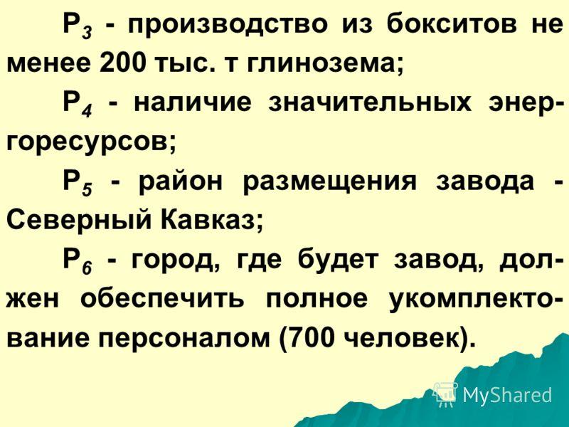 Р 3 - производство из бокситов не менее 200 тыс. т глинозема; Р 4 - наличие значительных энер- горесурсов; Р 5 - район размещения завода - Северный Кавказ; Р 6 - город, где будет завод, дол- жен обеспечить полное укомплекто- вание персоналом (700 чел