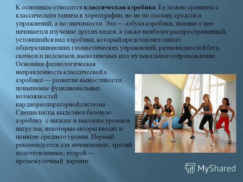 К основным относится классическая аэробика. Ее можно сравнить с классическим танцем в хореографии, но не по составу средств и упражнений, а по значимости. Это азбука аэробики, именно с нее начинается изучение других видов, а также наиболее распростра