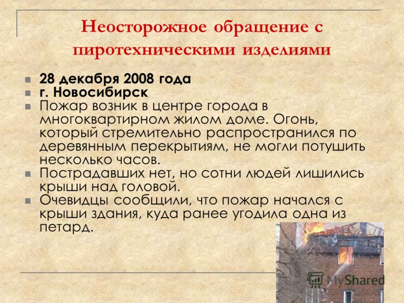Неосторожное обращение с пиротехническими изделиями 28 декабря 2008 года г. Новосибирск Пожар возник в центре города в многоквартирном жилом доме. Огонь, который стремительно распространился по деревянным перекрытиям, не могли потушить несколько часо