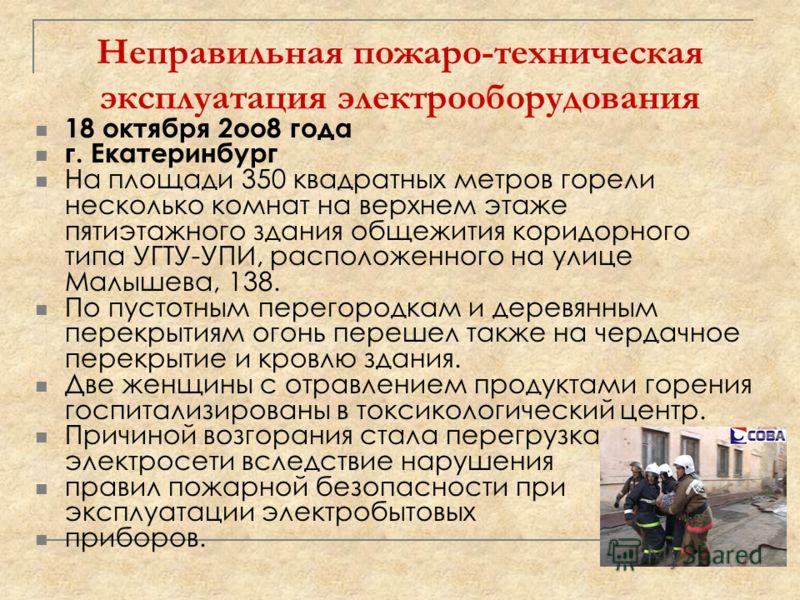 Неправильная пожаро-техническая эксплуатация электрооборудования 18 октября 2оо8 года г. Екатеринбург На площади 350 квадратных метров горели несколько комнат на верхнем этаже пятиэтажного здания общежития коридорного типа УГТУ-УПИ, расположенного на