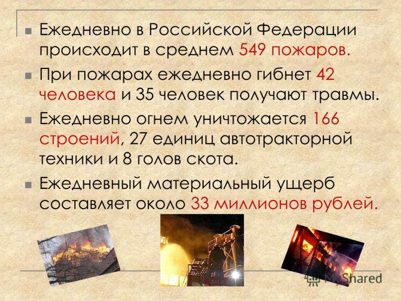 Ежедневно в Российской Федерации происходит в среднем 549 пожаров. При пожарах ежедневно гибнет 42 человека и 35 человек получают травмы. Ежедневно огнем уничтожается 166 строений, 27 единиц автотракторной техники и 8 голов скота. Ежедневный материал