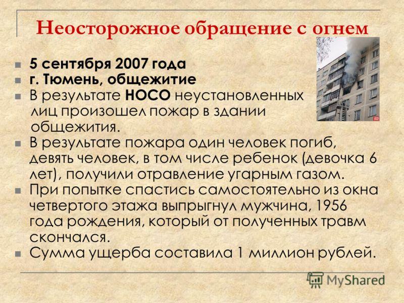 Неосторожное обращение с огнем 5 сентября 2007 года г. Тюмень, общежитие В результате НОСО неустановленных лиц произошел пожар в здании общежития. В результате пожара один человек погиб, девять человек, в том числе ребенок (девочка 6 лет), получили о