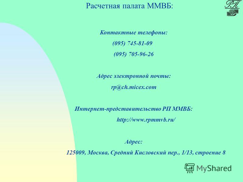 Расчетная палата ММВБ: Контактные телефоны: (095) 745-81-09 (095) 705-96-26 Адрес электронной почты: rp@ch.micex.com Интернет-представительство РП ММВБ: http://www.rpmmvb.ru/ Адрес: 125009, Москва, Средний Кисловский пер., 1/13, строение 8