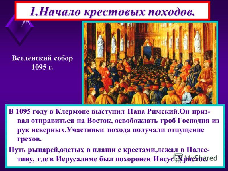 1.Начало крестовых походов. В 1095 году в Клермоне выступил Папа Римский.Он приз- вал отправиться на Восток, освобождать гроб Господня из рук неверных.Участники похода получали отпущение грехов. Путь рыцарей,одетых в плащи с крестами,лежал в Палес- т