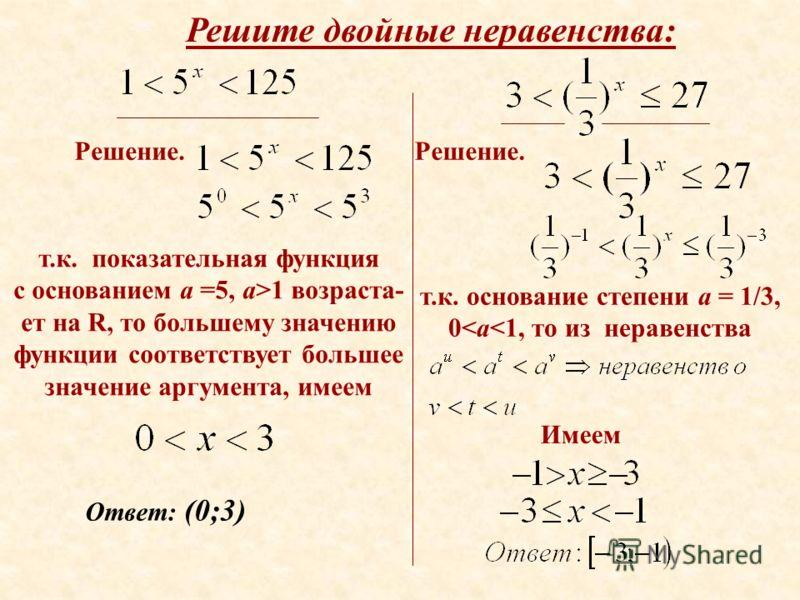 Решите двойные неравенства: т.к. показательная функция с основанием а =5, а>1 возраста- ет на R, то большему значению функции соответствует большее значение аргумента, имеем Решение. Ответ: (0;3) Решение. т.к. основание степени а = 1/3, 0
