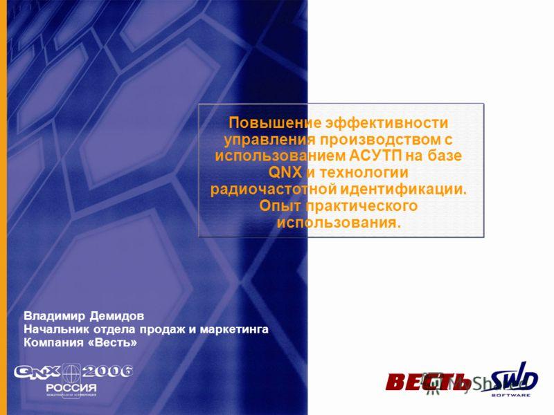 Повышение эффективности управления производством с использованием АСУТП на базе QNX и технологии радиочастотной идентификации. Опыт практического использования. Владимир Демидов Начальник отдела продаж и маркетинга Компания «Весть»