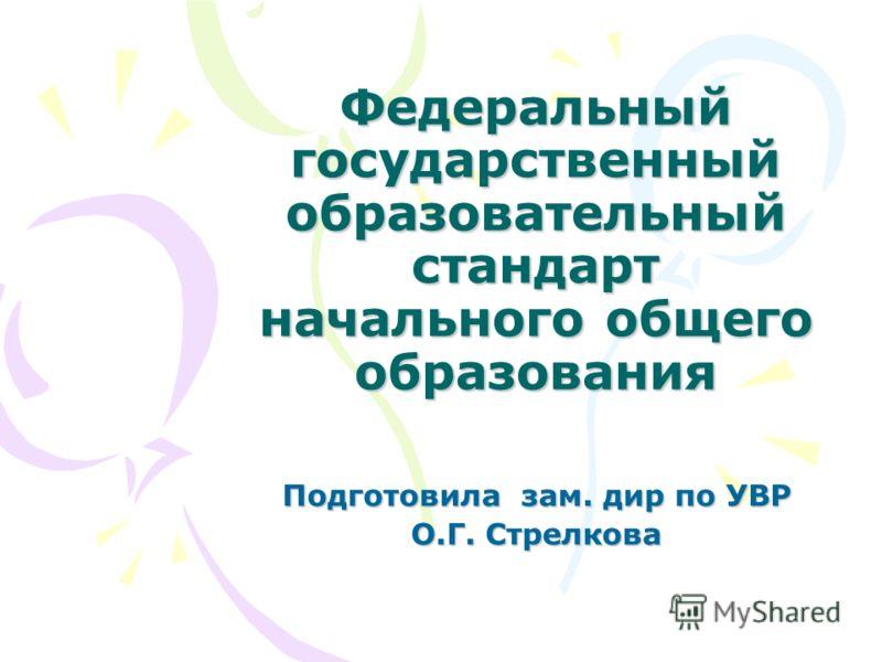 Федеральный государственный образовательный стандарт начального общего образования Подготовила зам. дир по УВР О.Г. Стрелкова
