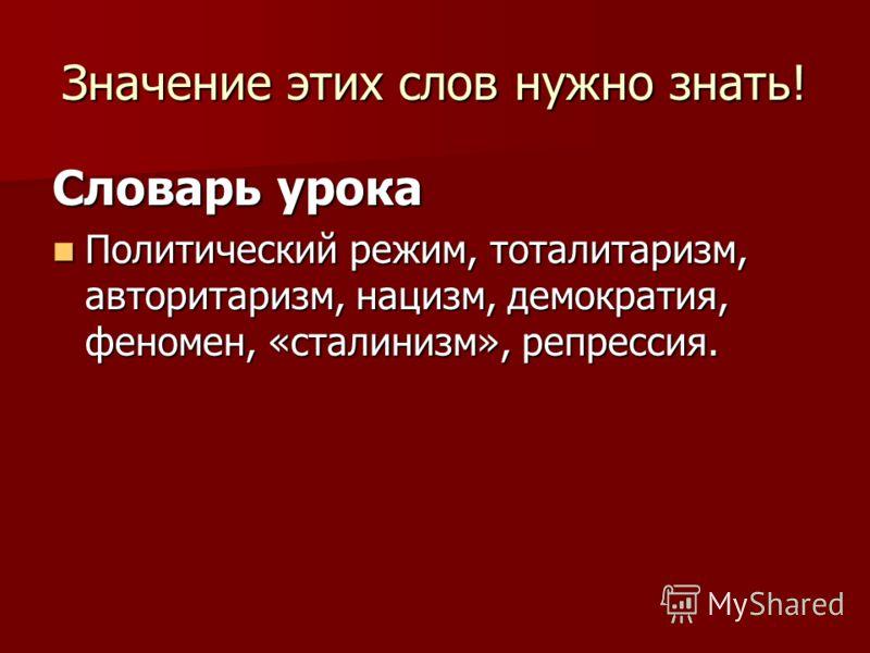 Значение этих слов нужно знать! Словарь урока Политический режим, тоталитаризм, авторитаризм, нацизм, демократия, феномен, «сталинизм», репрессия. Политический режим, тоталитаризм, авторитаризм, нацизм, демократия, феномен, «сталинизм», репрессия.