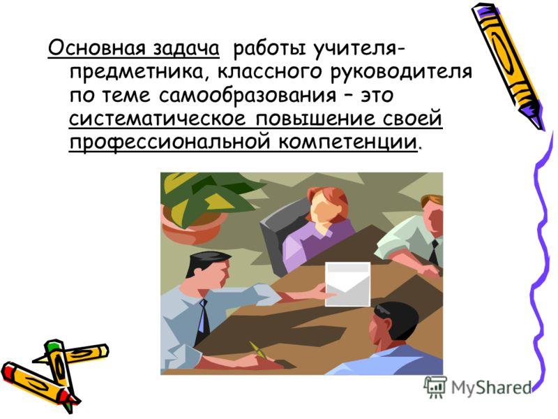 . Основная задача работы учителя- предметника, классного руководителя по теме самообразования – это систематическое повышение своей профессиональной компетенции.