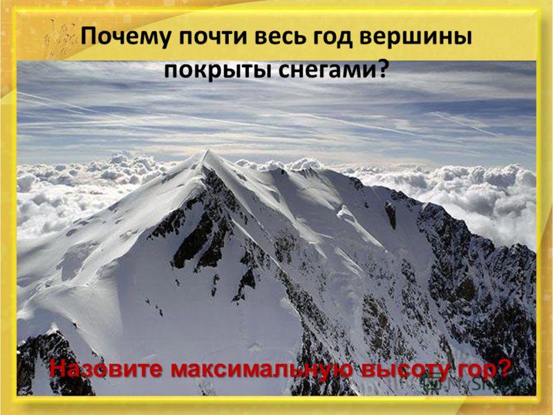 Почему почти весь год вершины покрыты снегами? Назовите максимальную высоту гор?