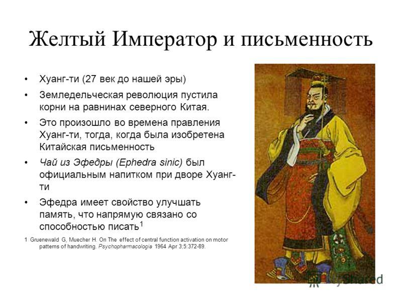 Желтый Император и письменность Хуанг-ти (27 век до нашей эры) Земледельческая революция пустила корни на равнинах северного Китая. Это произошло во времена правления Хуанг-ти, тогда, когда была изобретена Китайская письменность Чай из Эфедры (Ephedr
