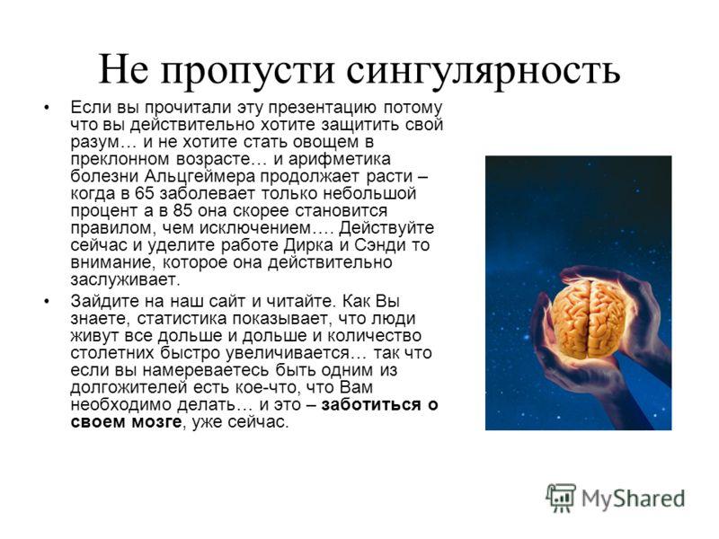 Не пропусти сингулярность Если вы прочитали эту презентацию потому что вы действительно хотите защитить свой разум… и не хотите стать овощем в преклонном возрасте… и арифметика болезни Альцгеймера продолжает расти – когда в 65 заболевает только небол