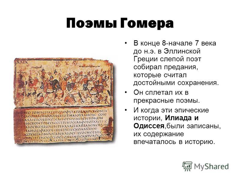 Поэмы Гомера В конце 8-начале 7 века до н.э. в Эллинской Греции слепой поэт собирал предания, которые считал достойными сохранения. Он сплетал их в прекрасные поэмы. И когда эти эпические истории, Илиада и Одиссея,были записаны, их содержание впечата
