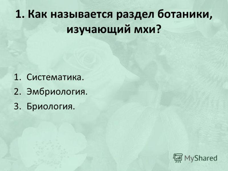 1. Как называется раздел ботаники, изучающий мхи? 1.Систематика. 2.Эмбриология. 3.Бриология.
